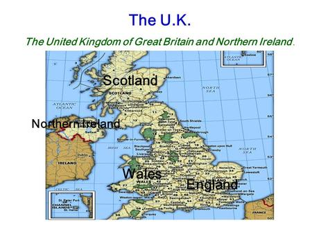 The U.K. The United Kingdom of Great Britain and Northern Ireland. England Northern Ireland Scotland Wales.