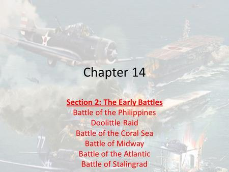 Chapter 14 Section 2: The Early Battles Battle of the Philippines Doolittle Raid Battle of the Coral Sea Battle of Midway Battle of the Atlantic Battle.