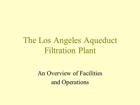 The Los Angeles Aqueduct Filtration Plant An Overview of Facilities and Operations.