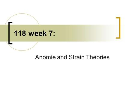 118 week 7: Anomie and Strain Theories. Anomie Emile Durkheim  Anomie: normlessness, no rules or norms about behavior.  Anomie explains crime between.
