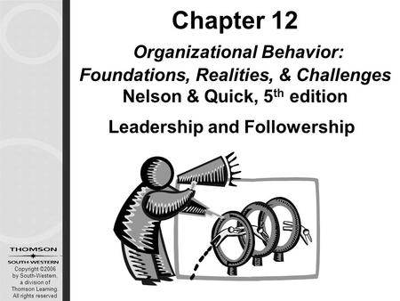 Copyright ©2006 by South-Western, a division of Thomson Learning. All rights reserved Chapter 12 Organizational Behavior: Foundations, Realities, & Challenges.