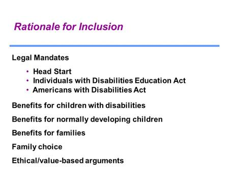 Rationale for Inclusion Legal Mandates Head Start Individuals with Disabilities Education Act Americans with Disabilities Act Benefits for children with.