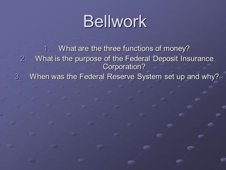 Bellwork 1.What are the three functions of money? 2.What is the purpose of the Federal Deposit Insurance Corporation? 3.When was the Federal Reserve System.
