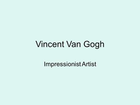 Vincent Van Gogh Impressionist Artist. Vincent Van Gogh 1853-1890, Dutch (Netherlands) Impressionist painter- meaning paintings include visible brush.