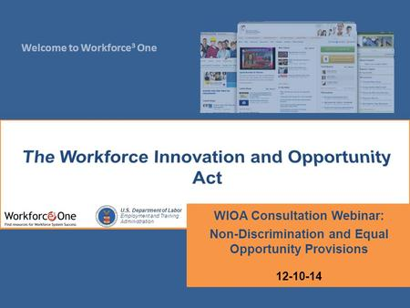 Welcome to Workforce 3 One U.S. Department of Labor Employment and Training Administration WIOA Consultation Webinar: Non-Discrimination and Equal Opportunity.