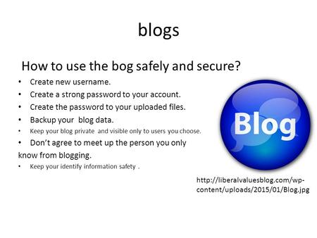 Blogs How to use the bog safely and secure? Create new username. Create a strong password to your account. Create the password to your uploaded files.