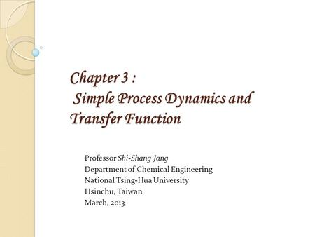 Chapter 3 : Simple Process Dynamics and Transfer Function Professor Shi-Shang Jang Department of Chemical Engineering National Tsing-Hua University Hsinchu,