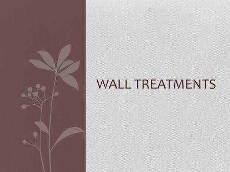 WALL TREATMENTS. When Selecting Wall Treatments Consider: 1. The size and shape of the room 2. The desired feeling 3. The floor covering.