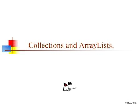 19-Mar-16 Collections and ArrayLists.. 2 Collections Why use Collections. Collections and Object-Orientation. ArrayLists. Special Features. Creating ArrayLists.