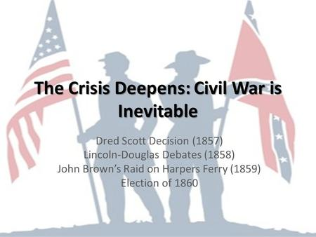 The Crisis Deepens: Civil War is Inevitable Dred Scott Decision (1857) Lincoln-Douglas Debates (1858) John Brown's Raid on Harpers Ferry (1859) Election.