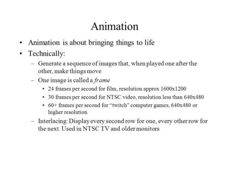 Animation Animation is about bringing things to life Technically: –Generate a sequence of images that, when played one after the other, make things move.