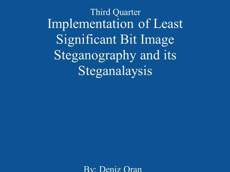 Implementation of Least Significant Bit Image Steganography and its Steganalaysis By: Deniz Oran Third Quarter.