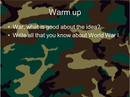 Warm up War, what is good about the idea? Write all that you know about World War I.