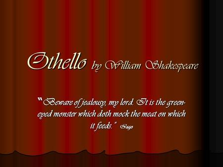 "Othello by William Shakespeare "" Beware of jealousy, my lord. It is the green- eyed monster which doth mock the meat on which it feeds."" Iago."