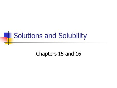 Solutions and Solubility Chapters 15 and 16. Solution Homogeneous Mixture Uniform Throughout.