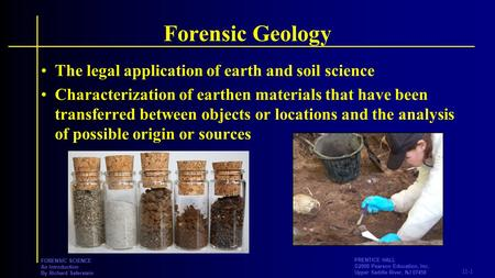 11-1 PRENTICE HALL ©2008 Pearson Education, Inc. Upper Saddle River, NJ 07458 FORENSIC SCIENCE An Introduction By Richard Saferstein Forensic Geology The.