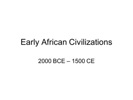 Early African Civilizations 2000 BCE – 1500 CE. Geography of Africa 2 nd largest continent Almost completely surrounded by water –Mountainous north –Sahara.