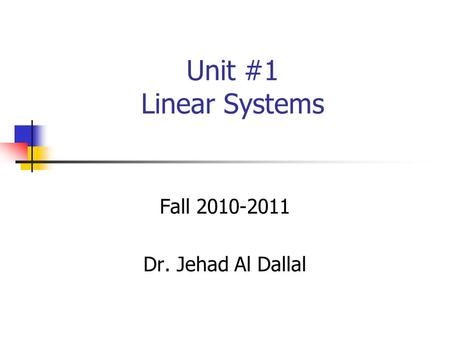 Unit #1 Linear Systems Fall 2010-2011 Dr. Jehad Al Dallal.