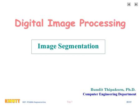 BYST Seg-1 DIP - WS2002: Segmentation Digital Image Processing Image Segmentation Bundit Thipakorn, Ph.D. Computer Engineering Department.