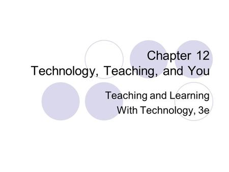 Chapter 12 Technology, Teaching, and You Teaching and Learning With Technology, 3e.