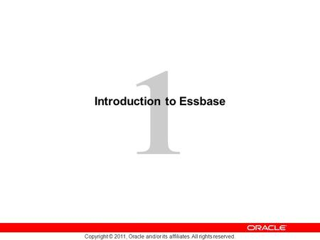 1 Copyright © 2011, Oracle and/or its affiliates. All rights reserved. Introduction to Essbase.