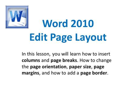 Word 2010 Edit Page Layout In this lesson, you will learn how to insert columns and page breaks. How to change the page orientation, paper size, page margins,