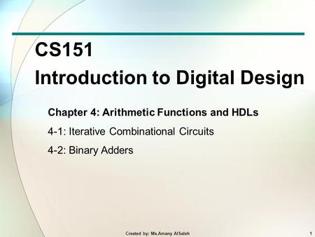 CS151 Introduction to Digital Design Chapter 4: Arithmetic Functions and HDLs 4-1: Iterative Combinational Circuits 4-2: Binary Adders 1Created by: Ms.Amany.