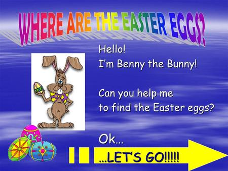 Hello! I'm Benny the Bunny! Can you help me to find the Easter eggs? Ok… …LET'S GO!!!!!