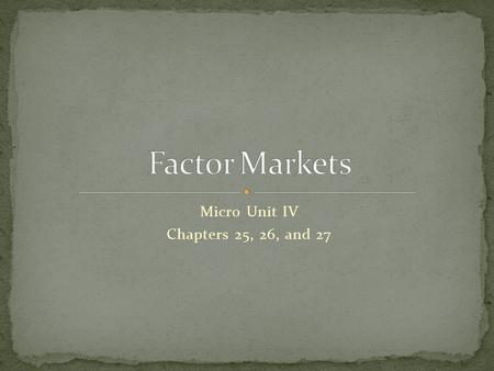 Micro Unit IV Chapters 25, 26, and 27. 1. The economic concepts are similar to those for product markets. 2. The demand for a factor of production is.