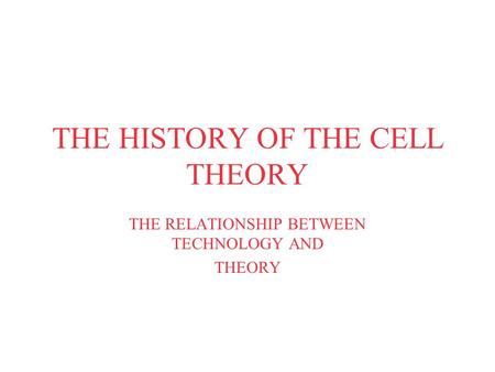 THE HISTORY OF THE CELL THEORY THE RELATIONSHIP BETWEEN TECHNOLOGY AND THEORY.