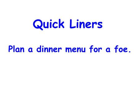 Quick Liners Plan a dinner menu for a foe.. Business Make sure to put your name on papers (rest of year) Hand-backs Tonight's homework Gods & Goddesses.