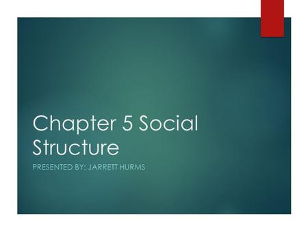 Chapter 5 Social Structure PRESENTED BY: JARRETT HURMS.
