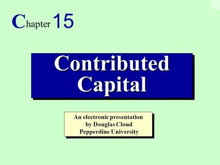 1 Contributed Capital C hapter 15 An electronic presentation by Douglas Cloud Pepperdine University An electronic presentation by Douglas Cloud Pepperdine.