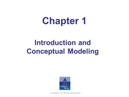 Copyright © 2004 Pearson Education, Inc. Chapter 1 Introduction and Conceptual Modeling.