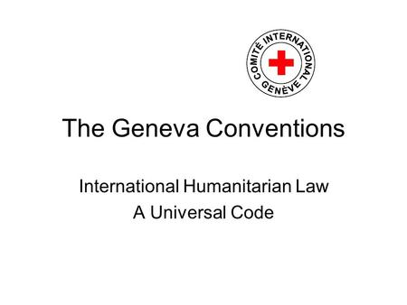 The Geneva Conventions International Humanitarian Law A Universal Code.