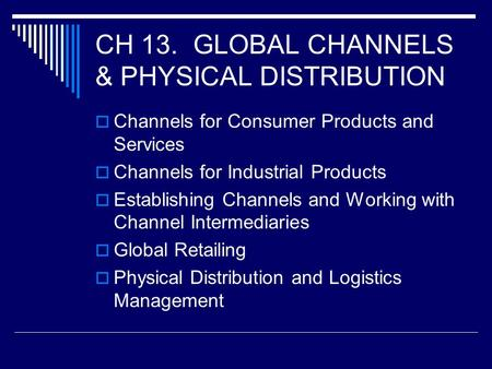 CH 13. GLOBAL CHANNELS & PHYSICAL DISTRIBUTION  Channels for Consumer Products and Services  Channels for Industrial Products  Establishing Channels.