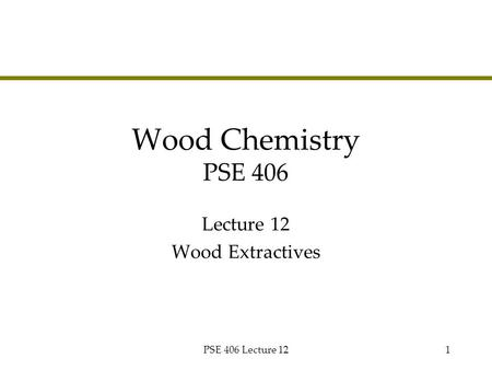 PSE 406 Lecture 121 Wood Chemistry PSE 406 Lecture 12 Wood Extractives.