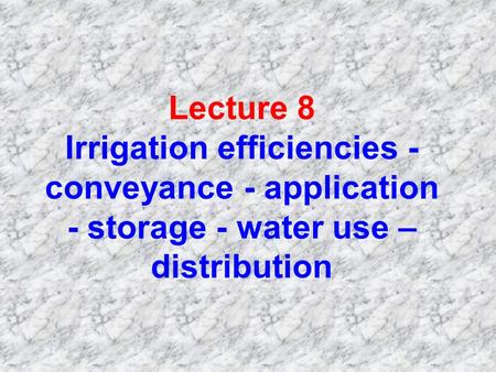 Lecture 8 Irrigation efficiencies - conveyance - application - storage - water use – distribution.