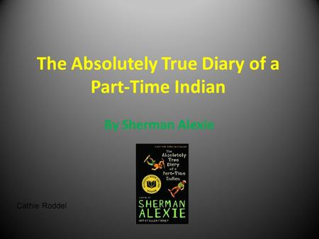 The Absolutely True Diary of a Part-Time Indian By Sherman Alexie Cathie Roddel.