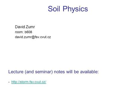 Soil Physics David Zumr room: b608 Lecture (and seminar) notes will be available: -