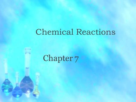 Chemical Reactions Chapter 7. Describing Chemical Reactions  What type of change is happening in the picture to the left?  Chemical Reaction  New Products.