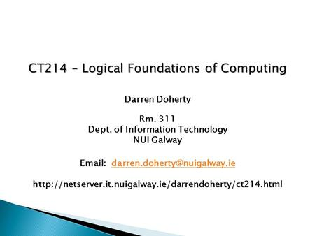 CT214 – Logical Foundations of Computing Darren Doherty Rm. 311 Dept. of Information Technology NUI Galway