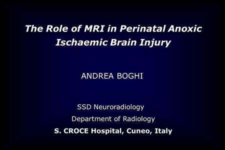 SSD Neuroradiology Department of Radiology S. CROCE Hospital, Cuneo, Italy ANDREA BOGHI The Role of MRI in Perinatal Anoxic Ischaemic Brain Injury.