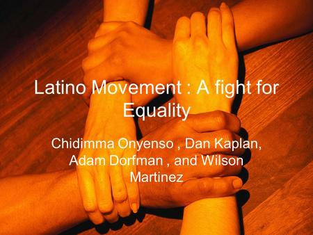 Latino Movement : A fight for Equality Chidimma Onyenso, Dan Kaplan, Adam Dorfman, and Wilson Martinez.