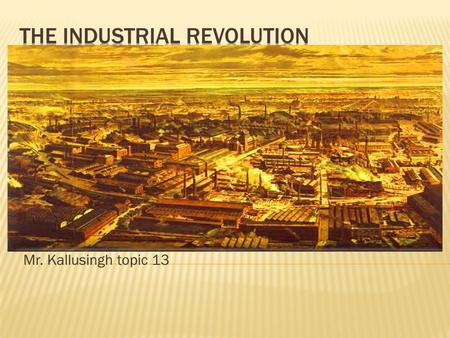 Mr. Kallusingh topic 13.  Industrial revolution started in Britain because of increased food supply, population growth, ready supply of capital, natural.
