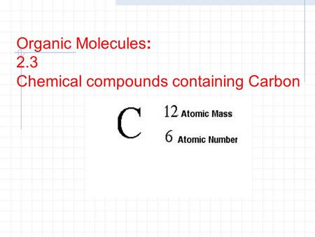 Organic Molecules: 2.3 Chemical compounds containing Carbon.