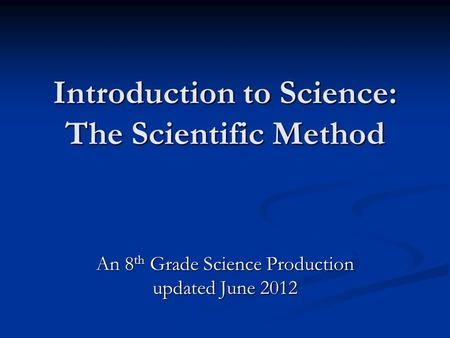 Introduction to Science: The Scientific Method An 8 th Grade Science Production updated June 2012.