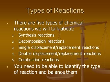 Types of Reactions There are five types of chemical reactions we will talk about: 1. 1. Synthesis reactions 2. 2. Decomposition reactions 3. 3. Single.