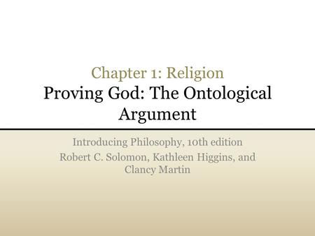 Chapter 1: Religion Proving God: The Ontological Argument Introducing Philosophy, 10th edition Robert C. Solomon, Kathleen Higgins, and Clancy Martin.