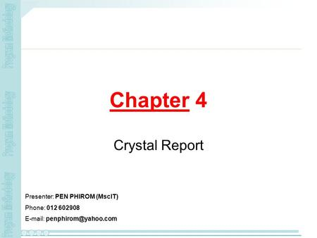 Chapter 4 Crystal Report Presenter: PEN PHIROM (MscIT) Phone: 012 602908